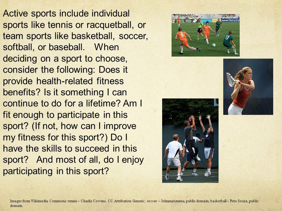 Active sports include individual sports like tennis or racquetball, or team sports like basketball, soccer, softball, or baseball. When deciding on a sport to choose, consider the following: Does it provide health-related fitness benefits Is it something I can continue to do for a lifetime Am I fit enough to participate in this sport (If not, how can I improve my fitness for this sport ) Do I have the skills to succeed in this sport And most of all, do I enjoy participating in this sport
