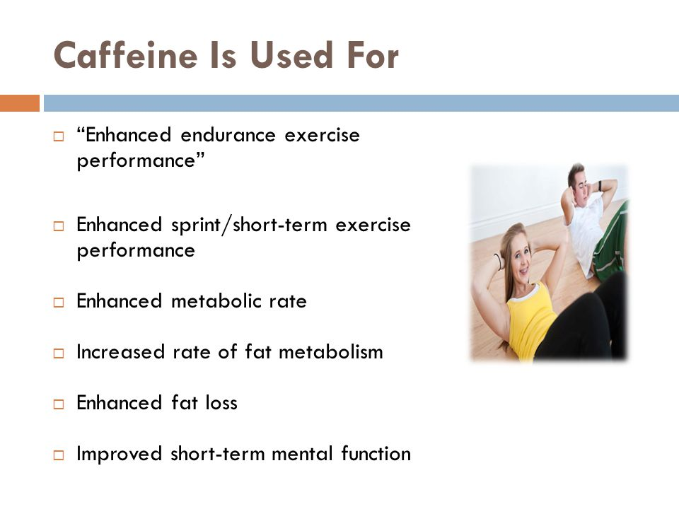 Caffeine Is Used For Enhanced endurance exercise performance