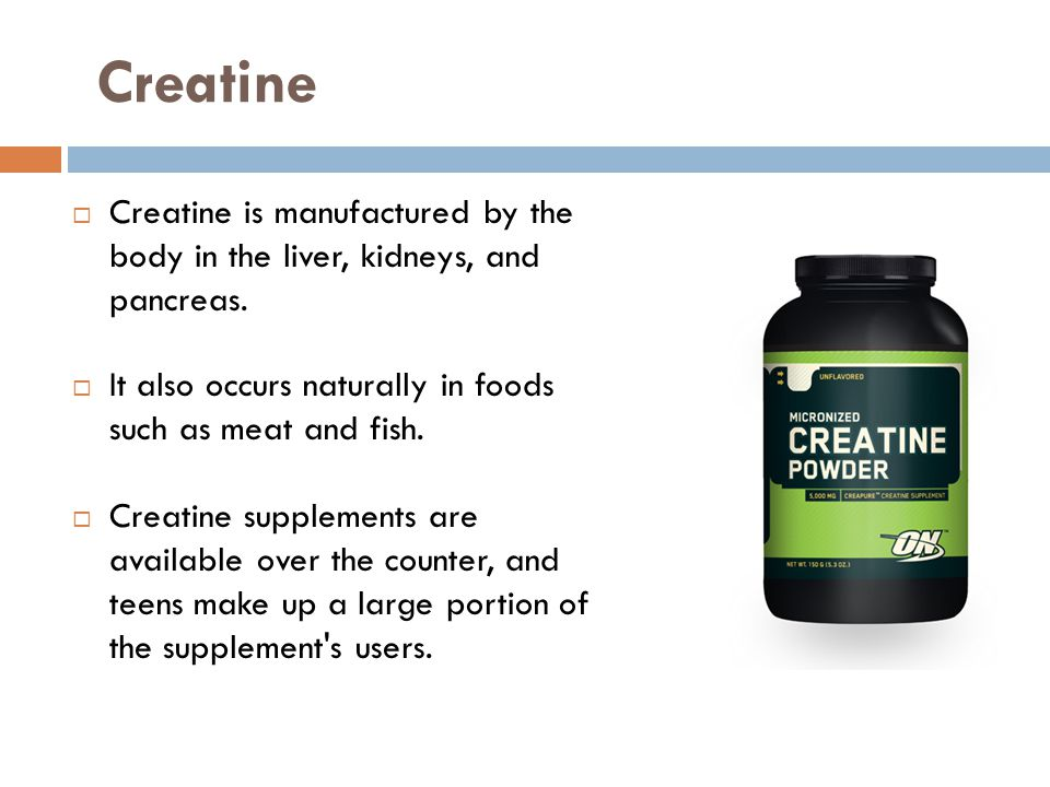 Creatine Creatine is manufactured by the body in the liver, kidneys, and pancreas. It also occurs naturally in foods such as meat and fish.