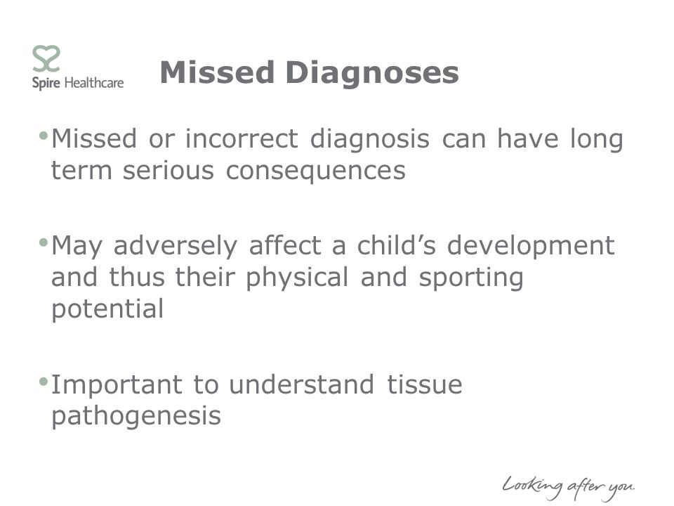 Missed Diagnoses Missed or incorrect diagnosis can have long term serious consequences.