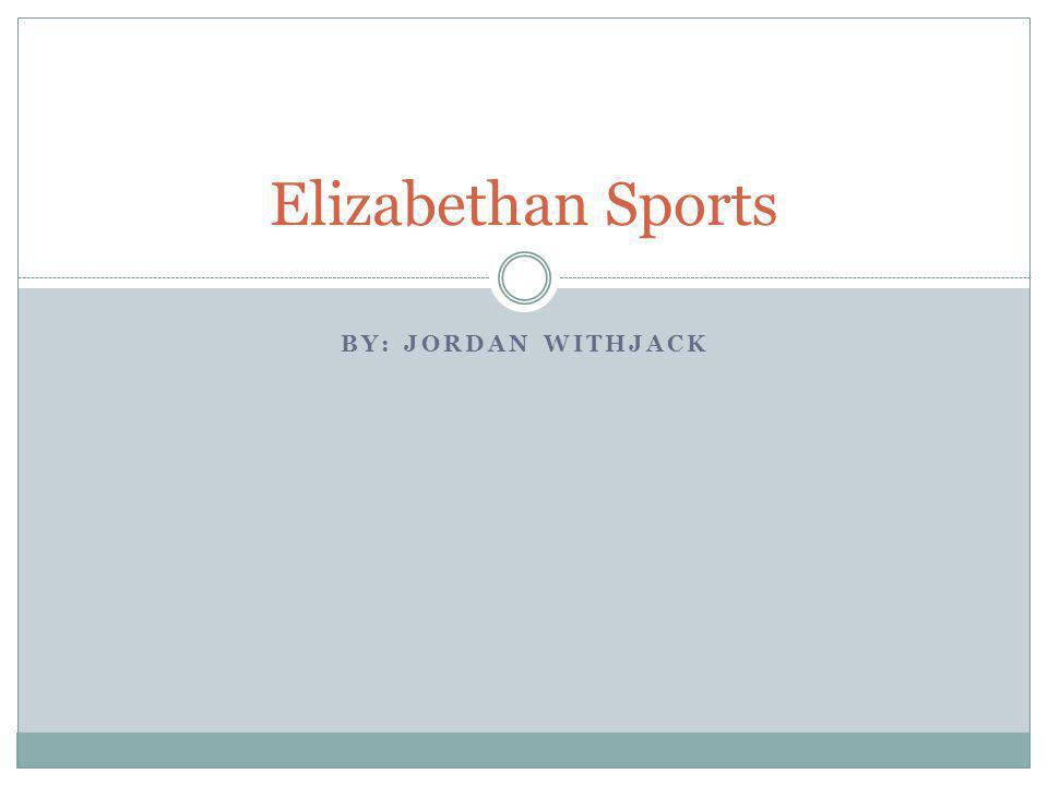 Elizabethan Sports By: Jordan Withjack