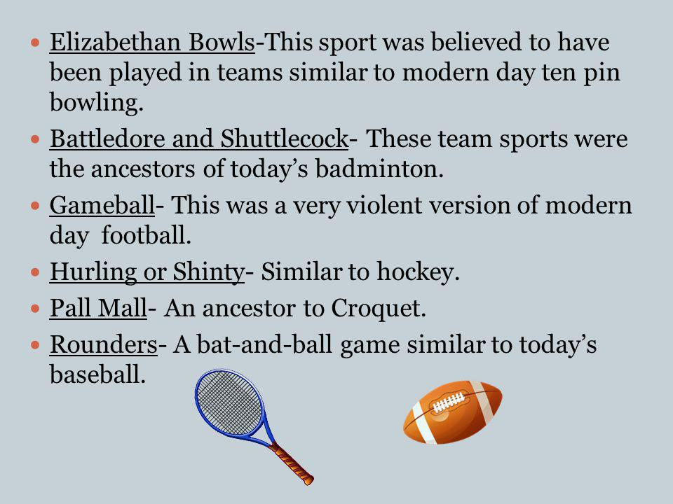Elizabethan Bowls-This sport was believed to have been played in teams similar to modern day ten pin bowling.