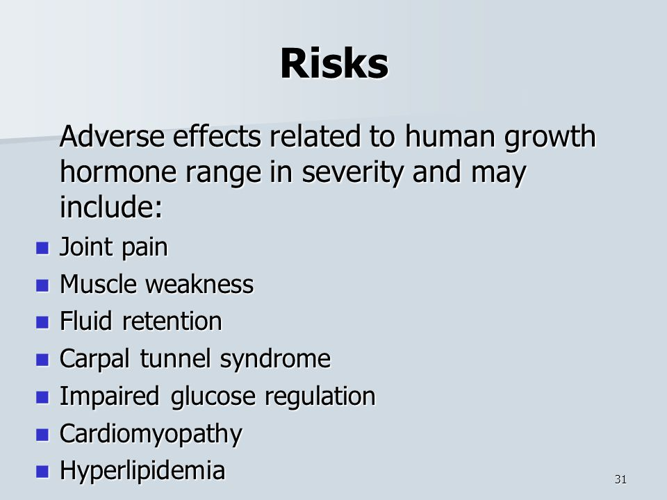 Risks Adverse effects related to human growth hormone range in severity and may include: Joint pain.