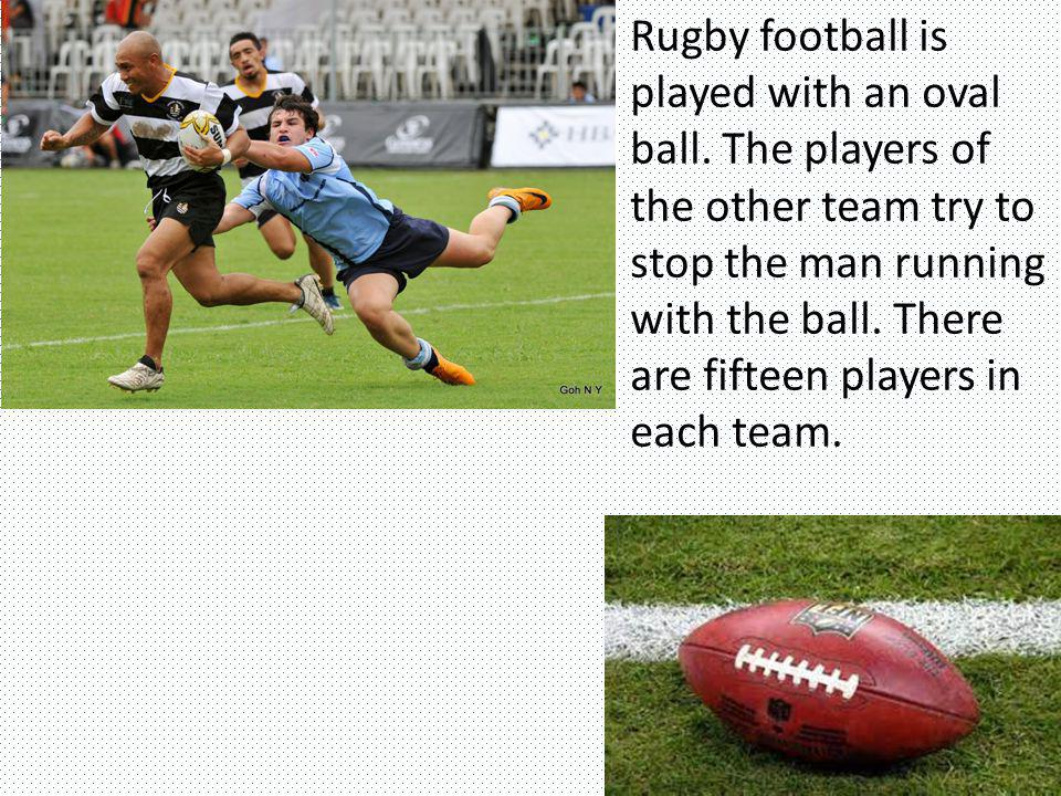 Rugby football is played with an oval ball