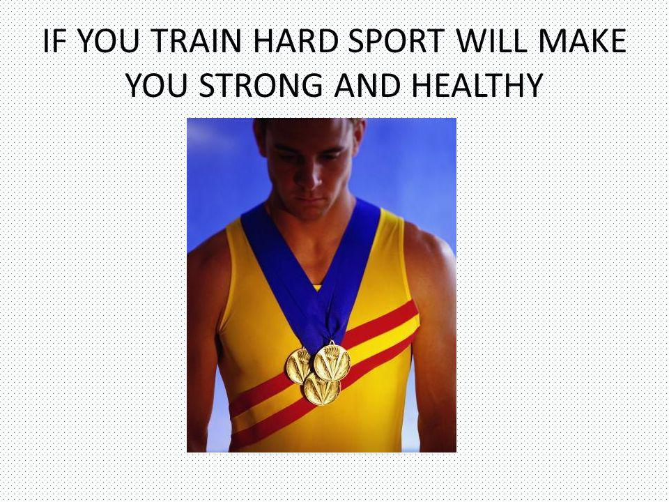 IF YOU TRAIN HARD SPORT WILL MAKE YOU STRONG AND HEALTHY