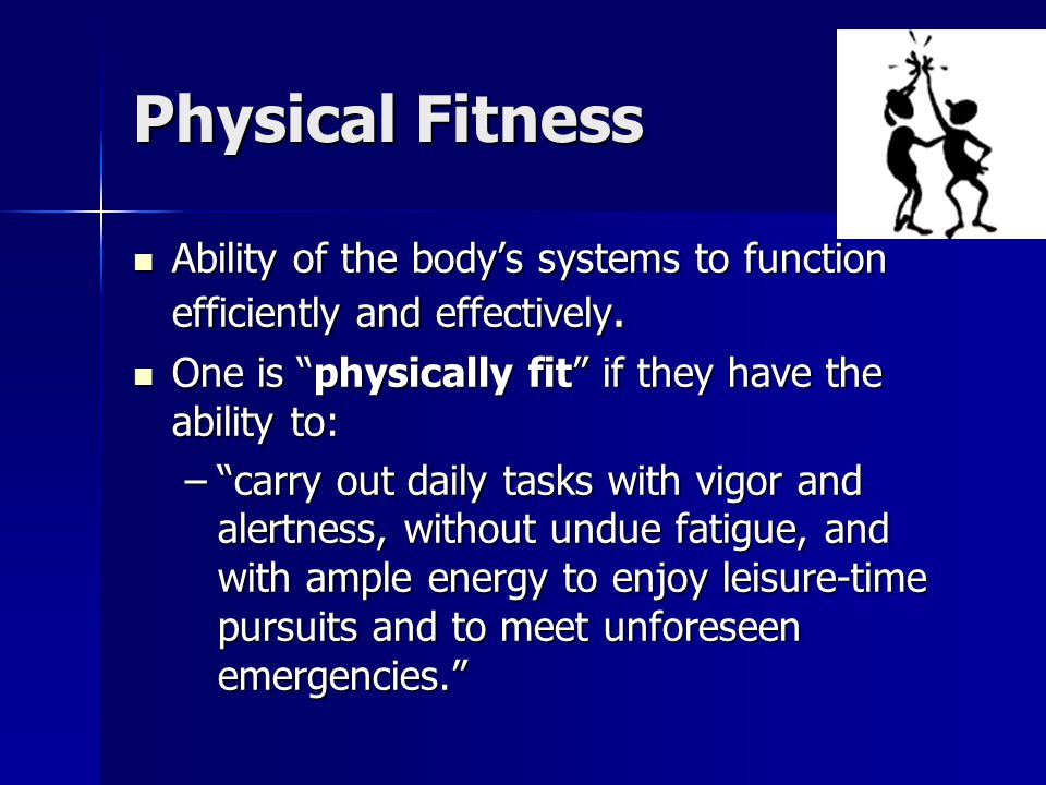 Physical Fitness Ability of the body's systems to function efficiently and effectively. One is physically fit if they have the ability to:
