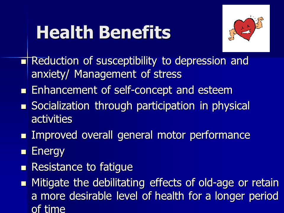Health Benefits Reduction of susceptibility to depression and anxiety/ Management of stress. Enhancement of self-concept and esteem.