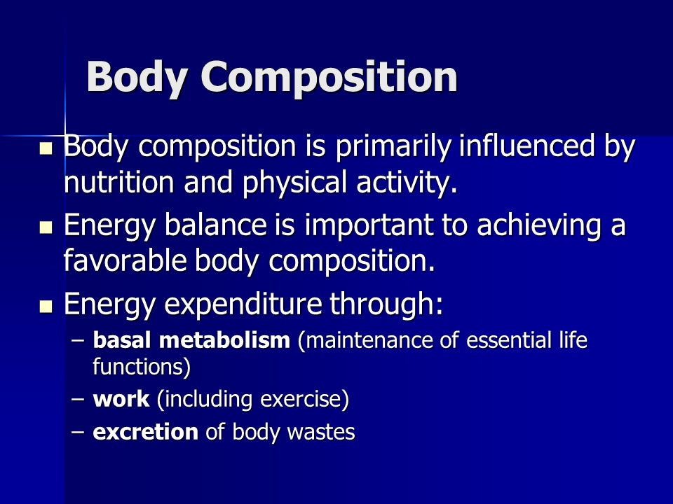 Body Composition Body composition is primarily influenced by nutrition and physical activity.