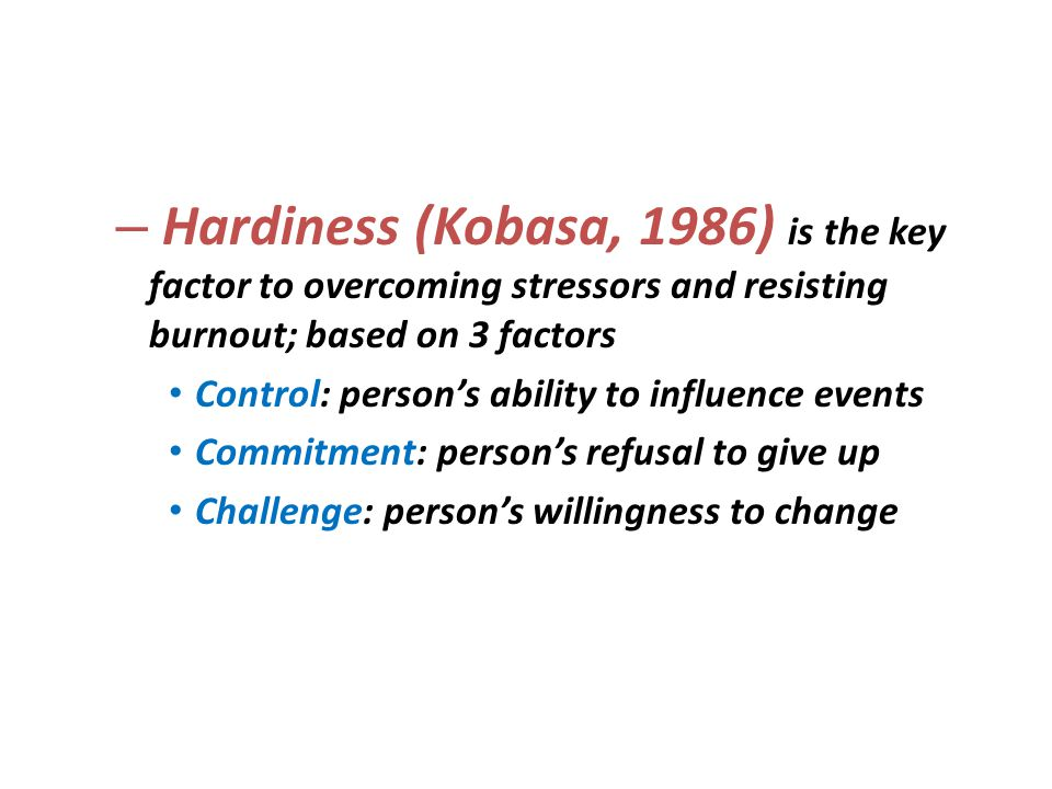 Hardiness (Kobasa, 1986) is the key factor to overcoming stressors and resisting burnout; based on 3 factors