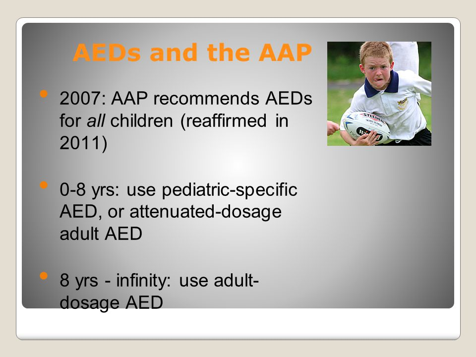 AEDs and the AAP 2007: AAP recommends AEDs for all children (reaffirmed in 2011) 0-8 yrs: use pediatric-specific AED, or attenuated-dosage adult AED.