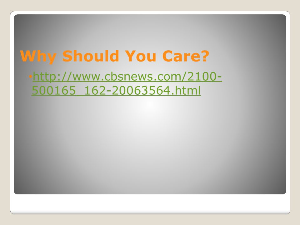 Why Should You Care http://www.cbsnews.com/2100- 500165_162-20063564.html
