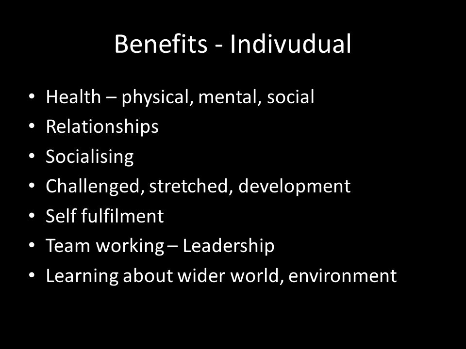 Benefits - Indivudual Health – physical, mental, social Relationships