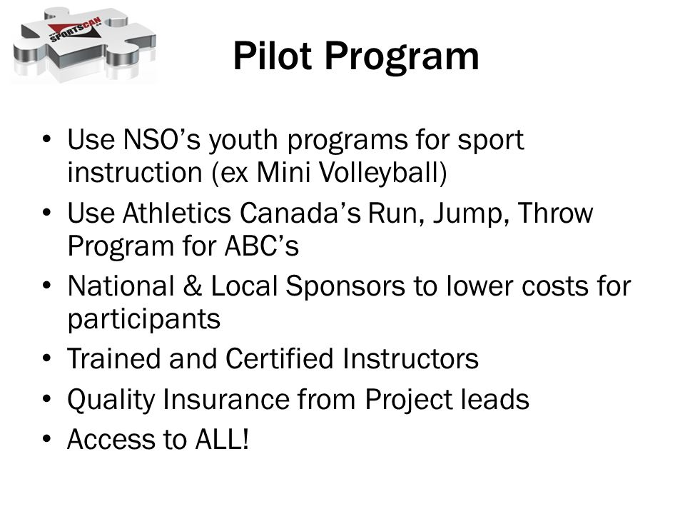 Pilot Program Use NSO's youth programs for sport instruction (ex Mini Volleyball) Use Athletics Canada's Run, Jump, Throw Program for ABC's.