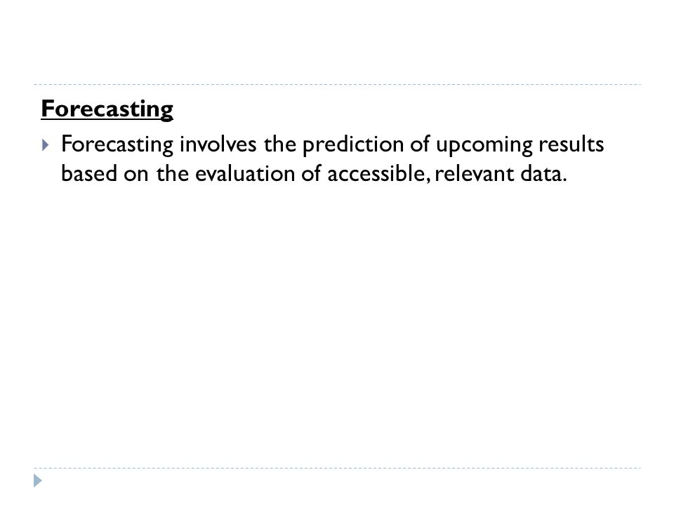 Forecasting Forecasting involves the prediction of upcoming results based on the evaluation of accessible, relevant data.