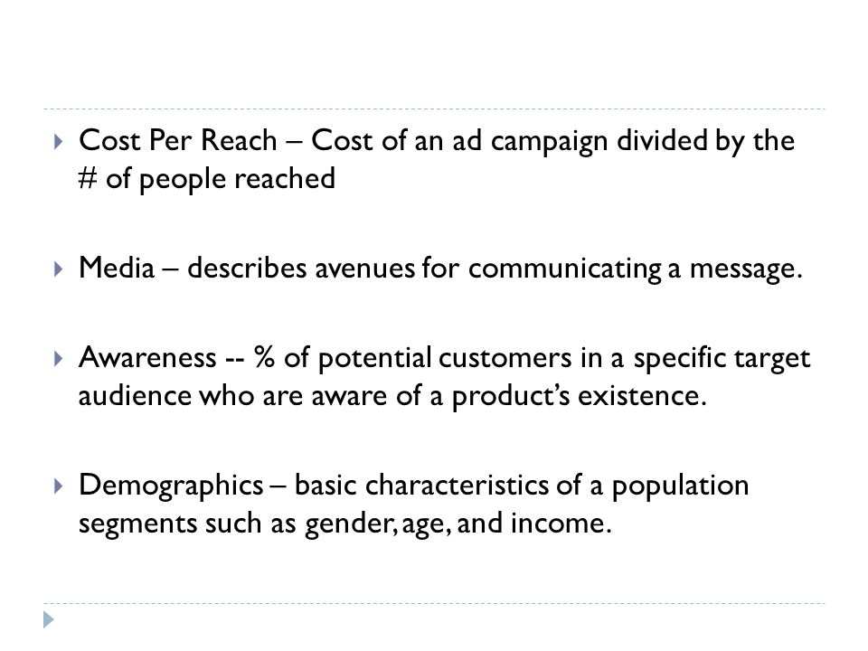 Cost Per Reach – Cost of an ad campaign divided by the # of people reached