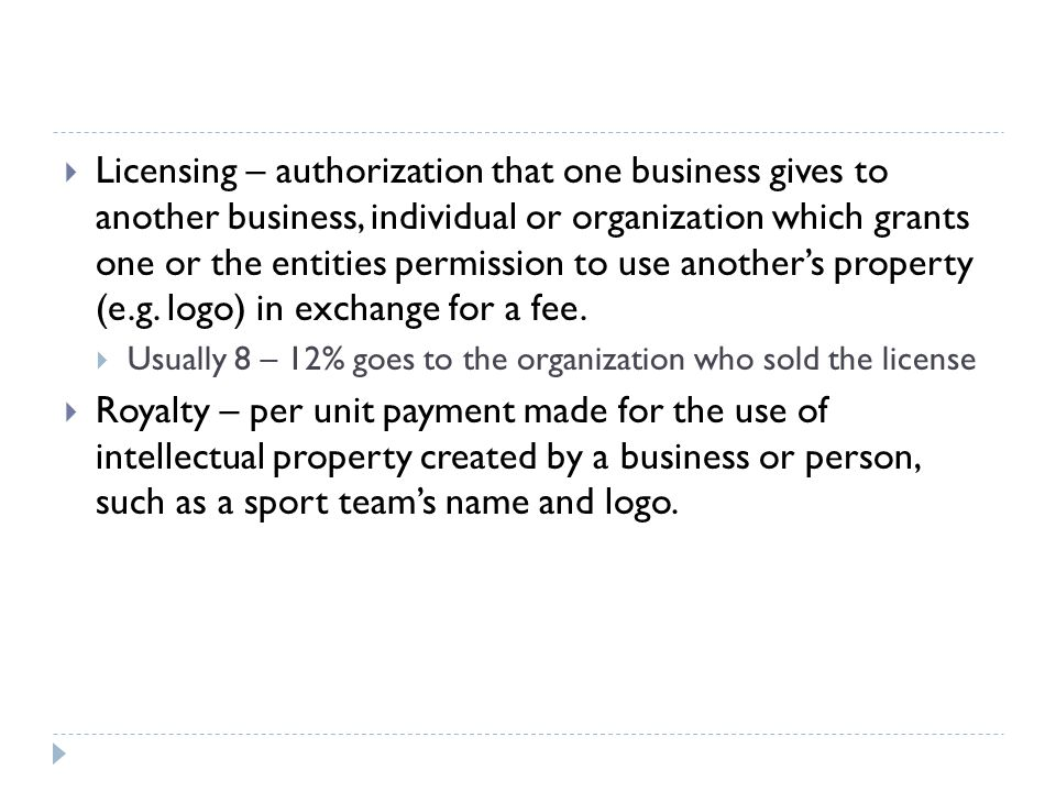 Licensing – authorization that one business gives to another business, individual or organization which grants one or the entities permission to use another's property (e.g. logo) in exchange for a fee.