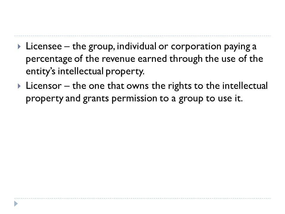 Licensee – the group, individual or corporation paying a percentage of the revenue earned through the use of the entity's intellectual property.