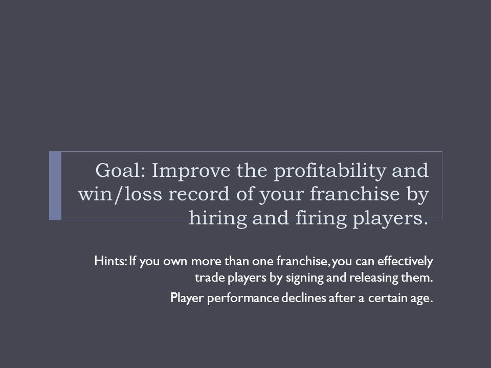 Goal: Improve the profitability and win/loss record of your franchise by hiring and firing players.
