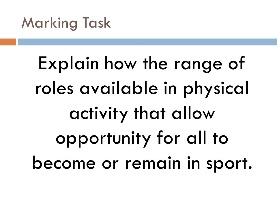 Marking Task Explain how the range of roles available in physical activity that allow opportunity for all to become or remain in sport.