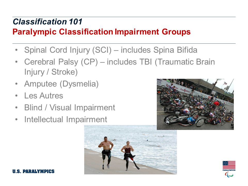 Classification 101 Paralympic Classification Impairment Groups. Spinal Cord Injury (SCI) – includes Spina Bifida.