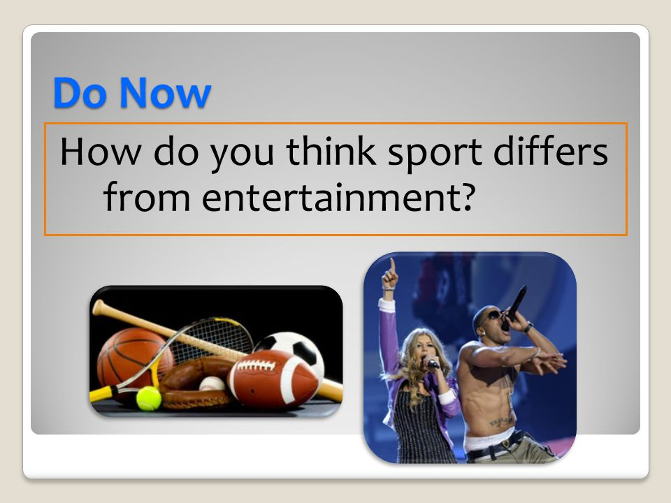 Do Now How do you think sport differs from entertainment