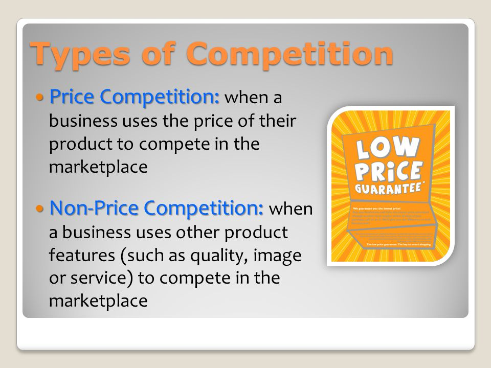 Types of Competition Price Competition: when a business uses the price of their product to compete in the marketplace.