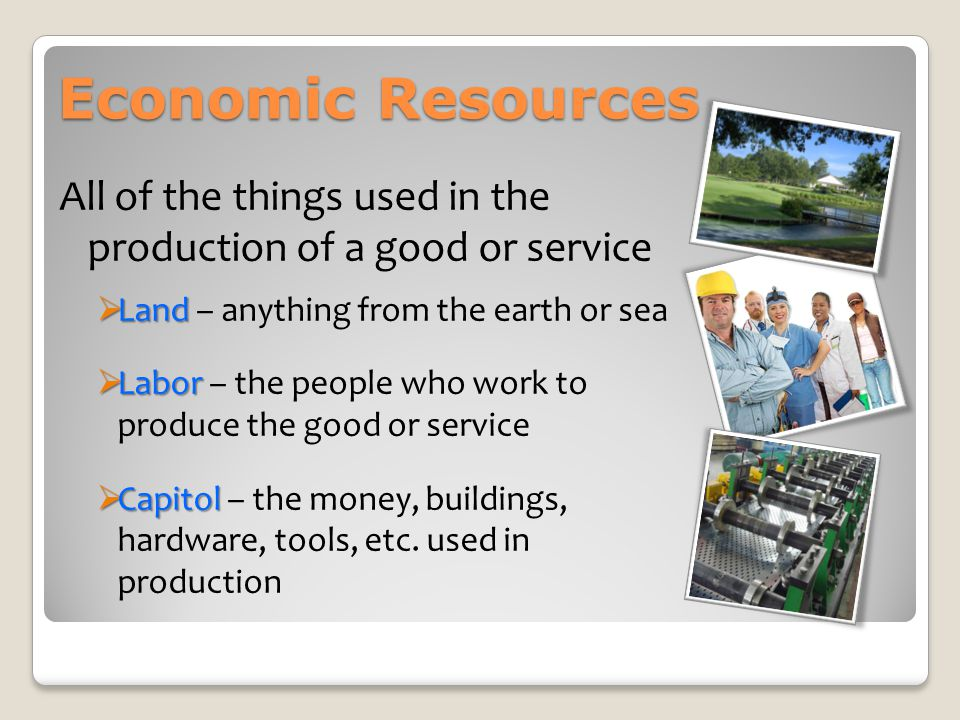 Economic Resources All of the things used in the production of a good or service. Land – anything from the earth or sea.