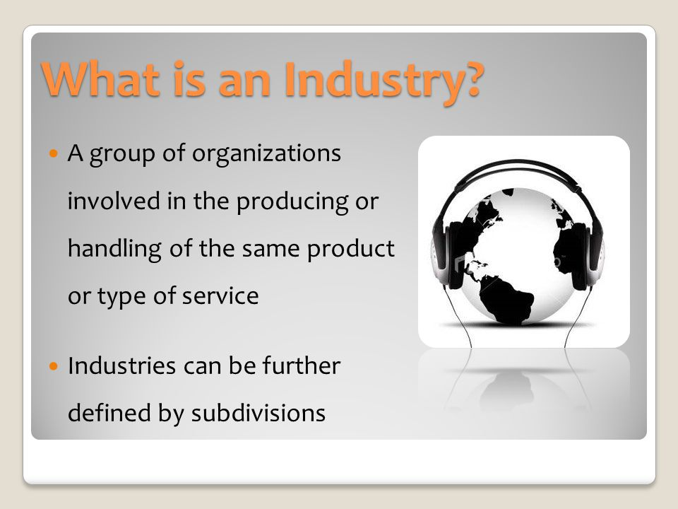What is an Industry A group of organizations involved in the producing or handling of the same product or type of service.