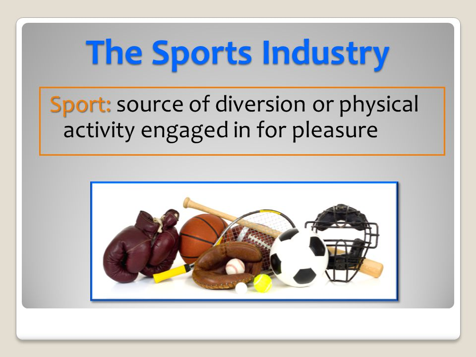 The Sports Industry Sport: source of diversion or physical activity engaged in for pleasure
