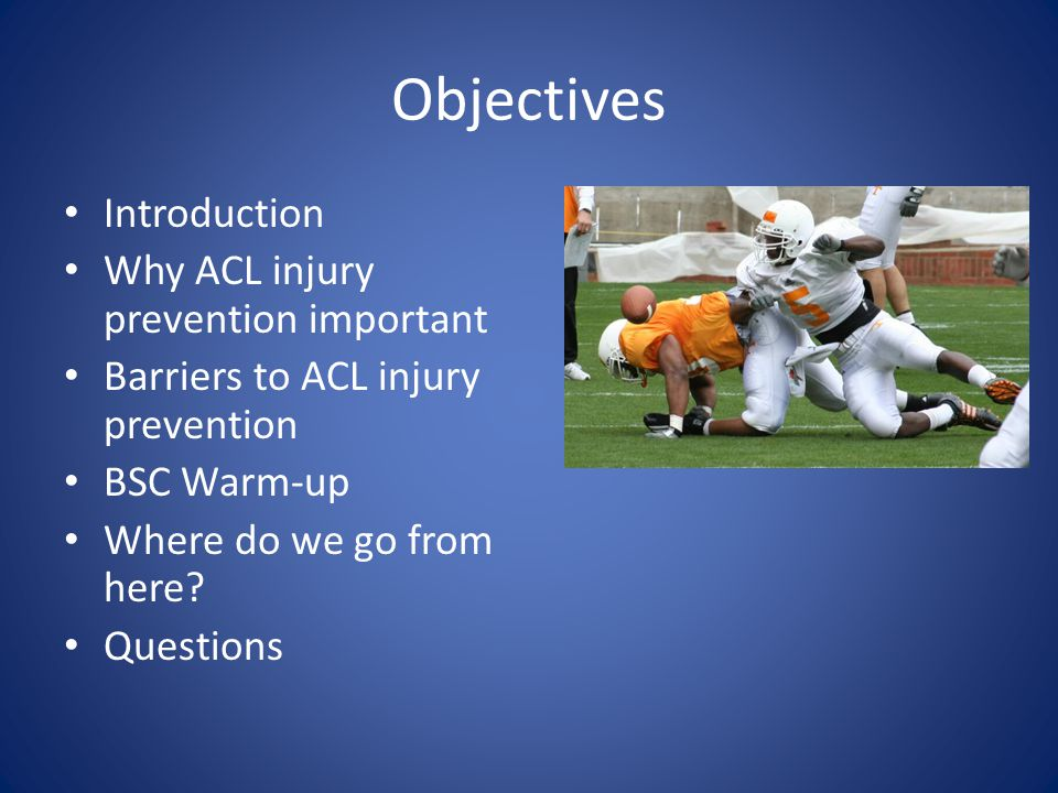 Objectives Introduction Why ACL injury prevention important