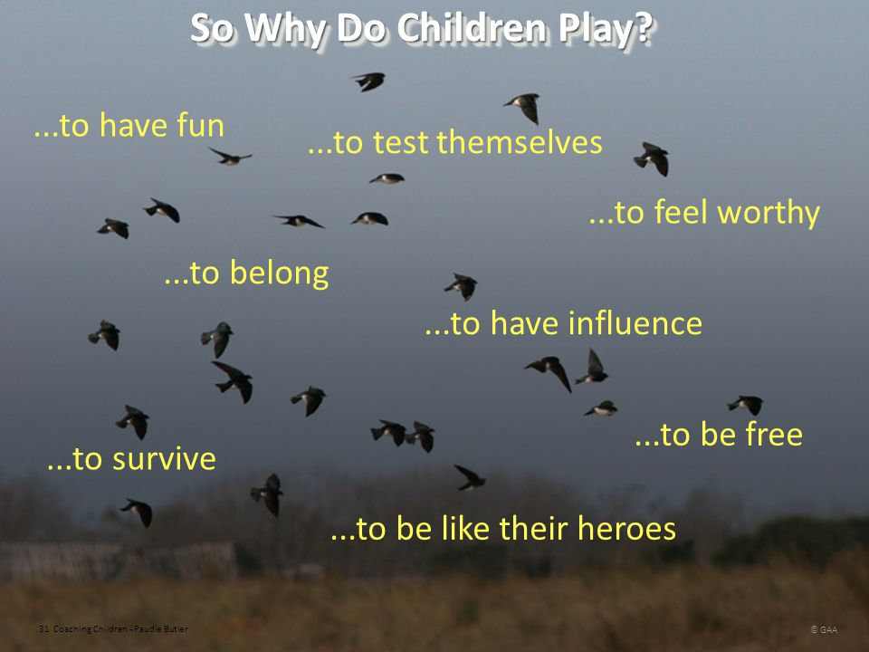 So Why Do Children Play ...to have fun ...to test themselves