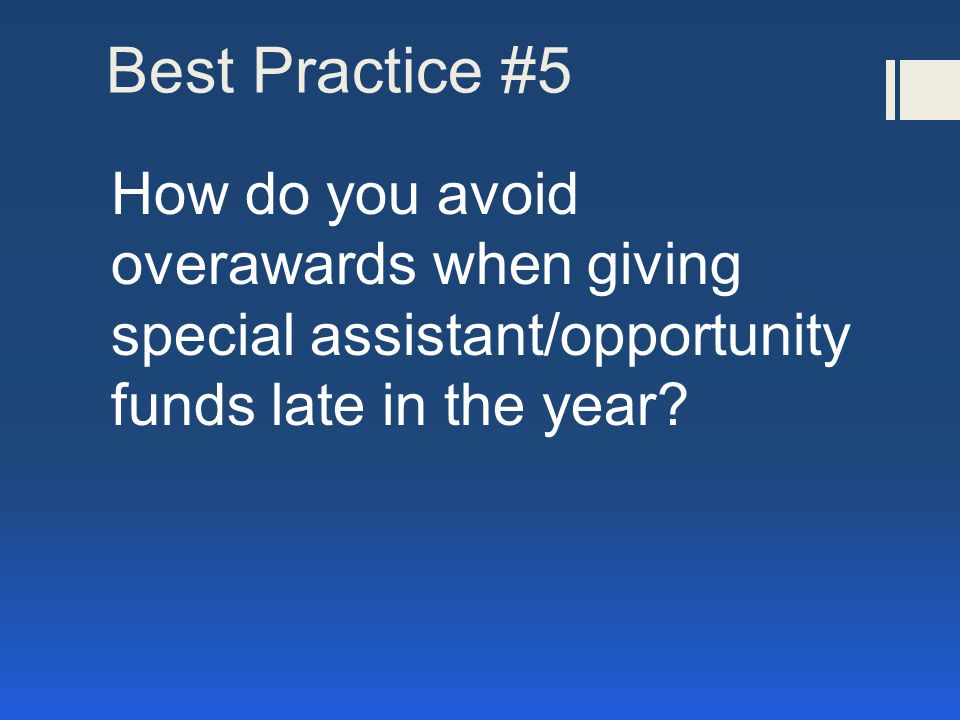 Best Practice #5 How do you avoid overawards when giving special assistant/opportunity funds late in the year