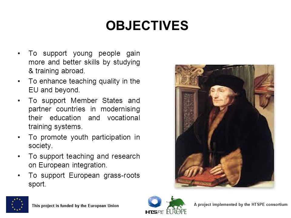 OBJECTIVES To support young people gain more and better skills by studying & training abroad. To enhance teaching quality in the EU and beyond.