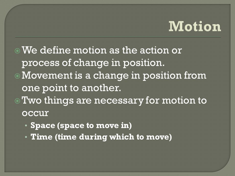 Motion We define motion as the action or process of change in position. Movement is a change in position from one point to another.
