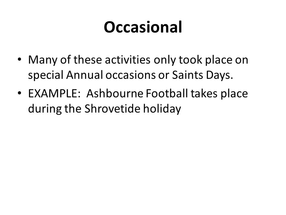 Occasional Many of these activities only took place on special Annual occasions or Saints Days.