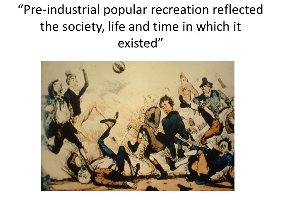 Pre-industrial popular recreation reflected the society, life and time in which it existed