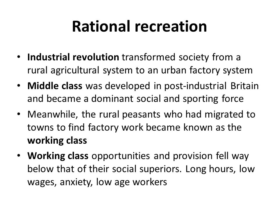 Rational recreation Industrial revolution transformed society from a rural agricultural system to an urban factory system.