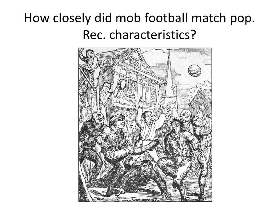 How closely did mob football match pop. Rec. characteristics