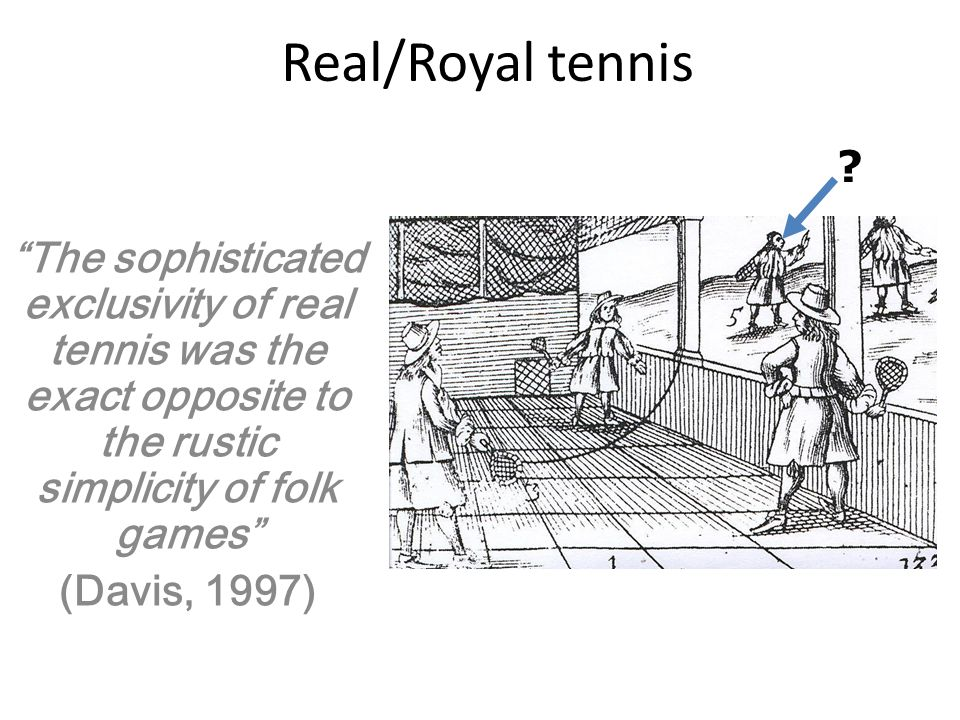 Real/Royal tennis The sophisticated exclusivity of real tennis was the exact opposite to the rustic simplicity of folk games