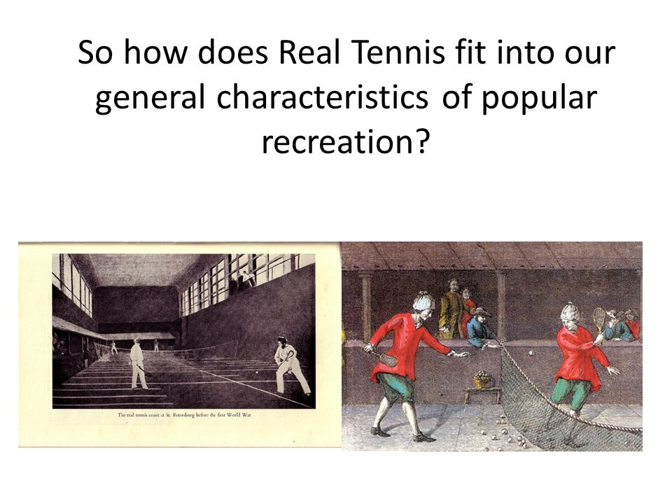 So how does Real Tennis fit into our general characteristics of popular recreation