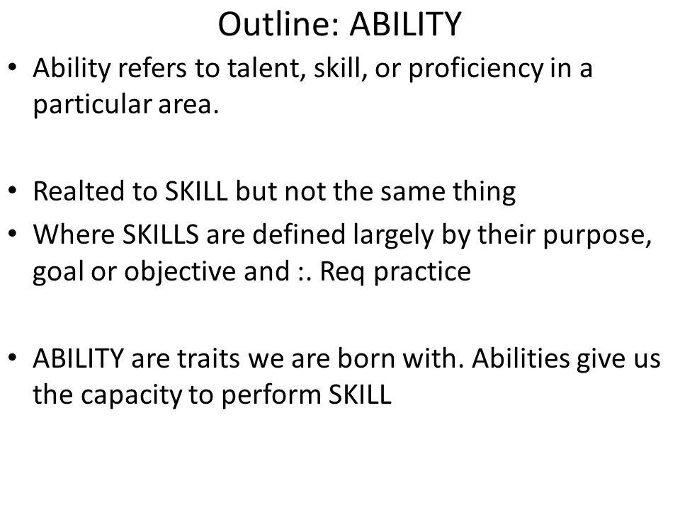 Outline: ABILITY Ability refers to talent, skill, or proficiency in a particular area. Realted to SKILL but not the same thing.