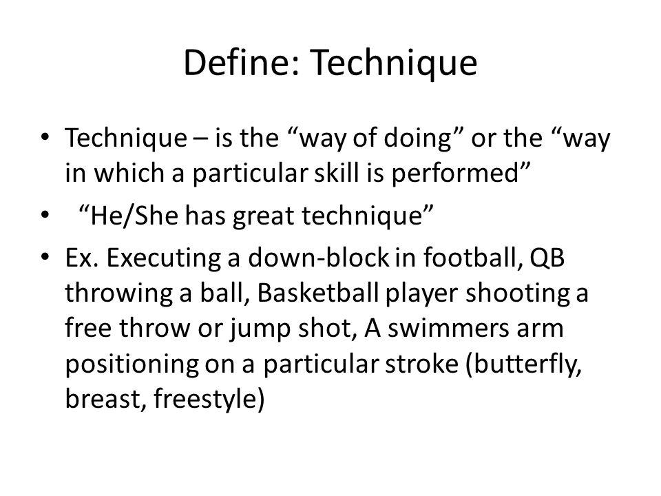 Define: Technique Technique – is the way of doing or the way in which a particular skill is performed