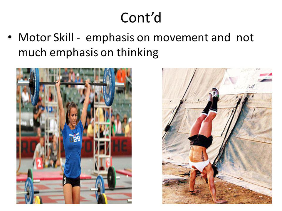 Cont'd Motor Skill - emphasis on movement and not much emphasis on thinking