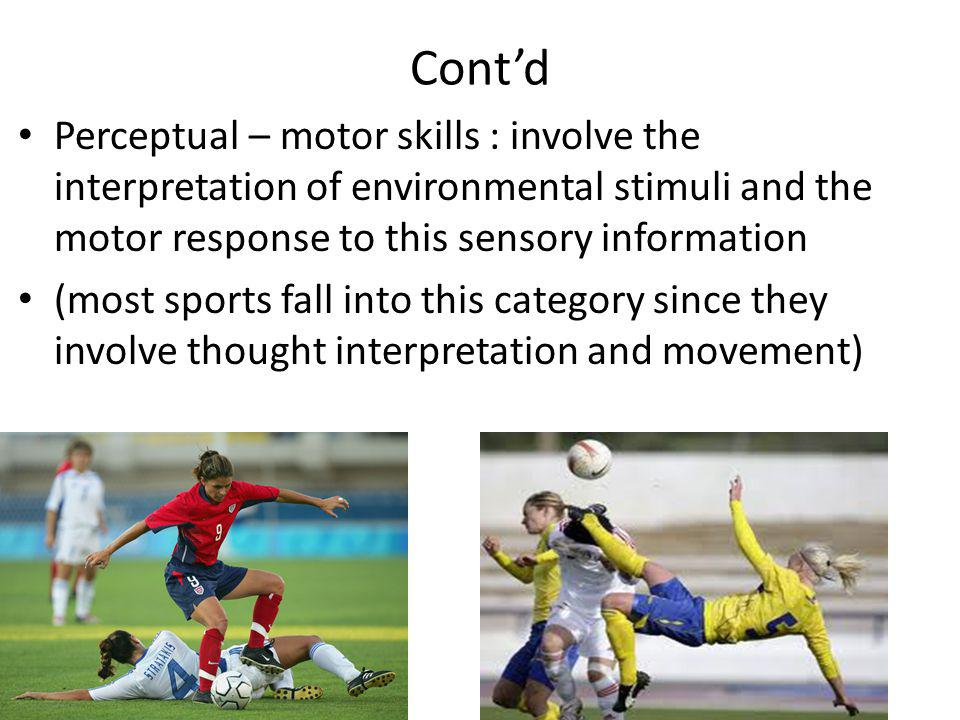 Cont'd Perceptual – motor skills : involve the interpretation of environmental stimuli and the motor response to this sensory information.