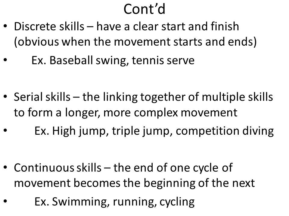 Cont'd Discrete skills – have a clear start and finish (obvious when the movement starts and ends) Ex. Baseball swing, tennis serve.