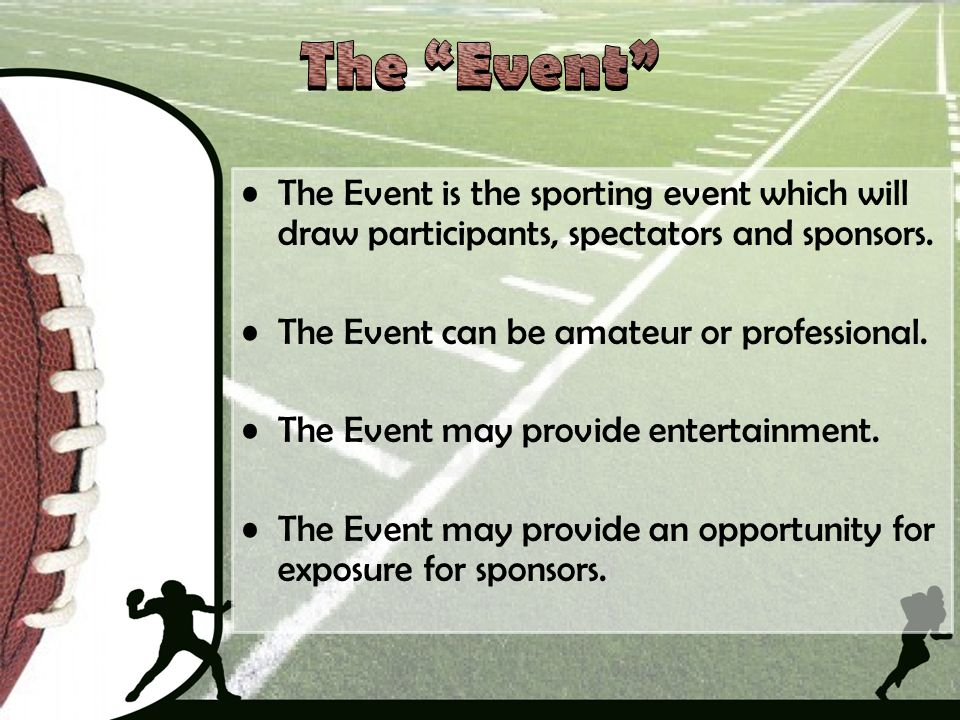 The Event The Event is the sporting event which will draw participants, spectators and sponsors. The Event can be amateur or professional.