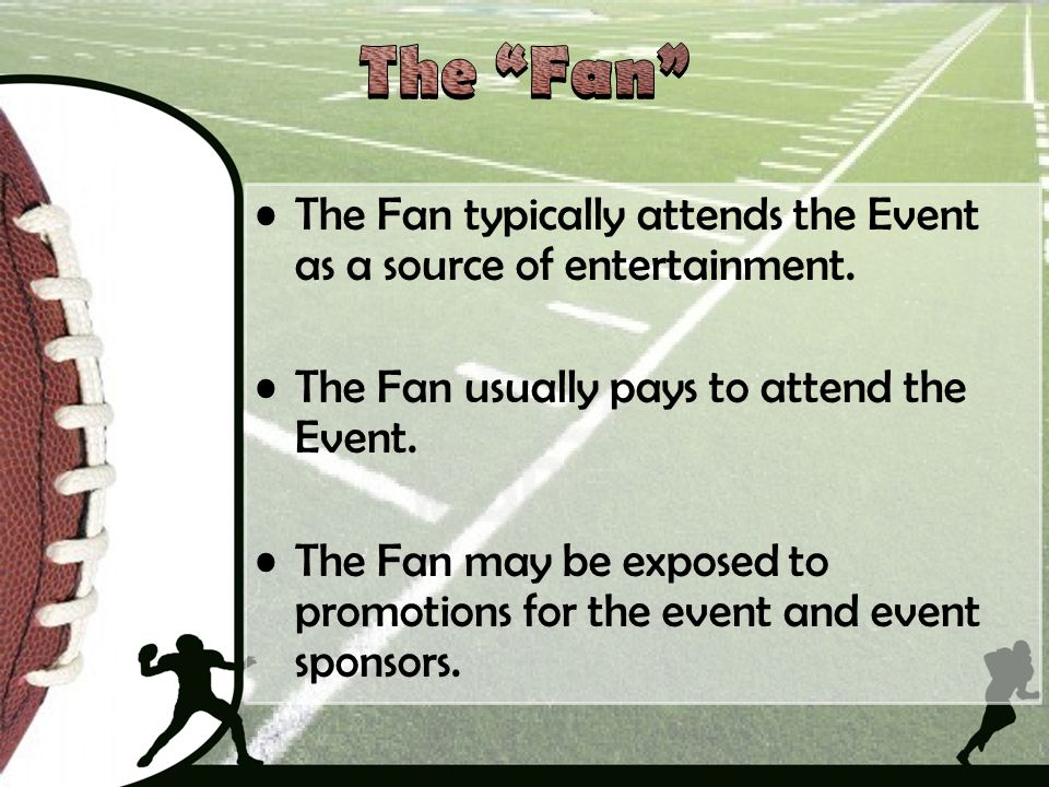 The Fan The Fan typically attends the Event as a source of entertainment. The Fan usually pays to attend the Event.