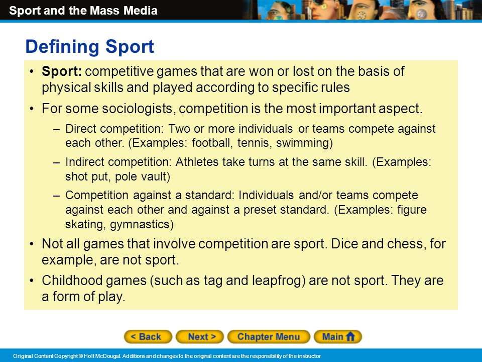 Defining Sport Sport: competitive games that are won or lost on the basis of physical skills and played according to specific rules.
