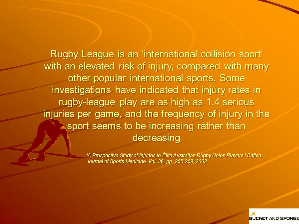 Rugby League is an 'international collision sport' with an elevated risk of injury, compared with many other popular international sports. Some investigations have indicated that injury rates in rugby-league play are as high as 1.4 serious injuries per game, and the frequency of injury in the sport seems to be increasing rather than decreasing