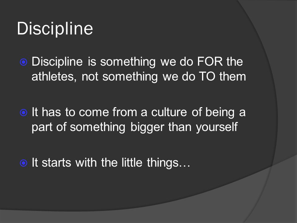 Discipline Discipline is something we do FOR the athletes, not something we do TO them.
